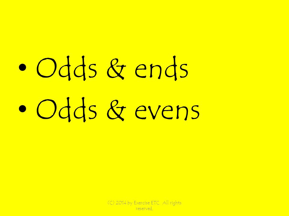 Odds & ends Odds & evens (C) 2014 by Exercise ETC. All rights reserved,