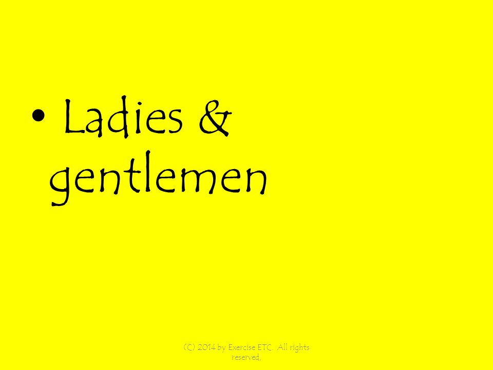 Ladies & gentlemen (C) 2014 by Exercise ETC. All rights reserved,