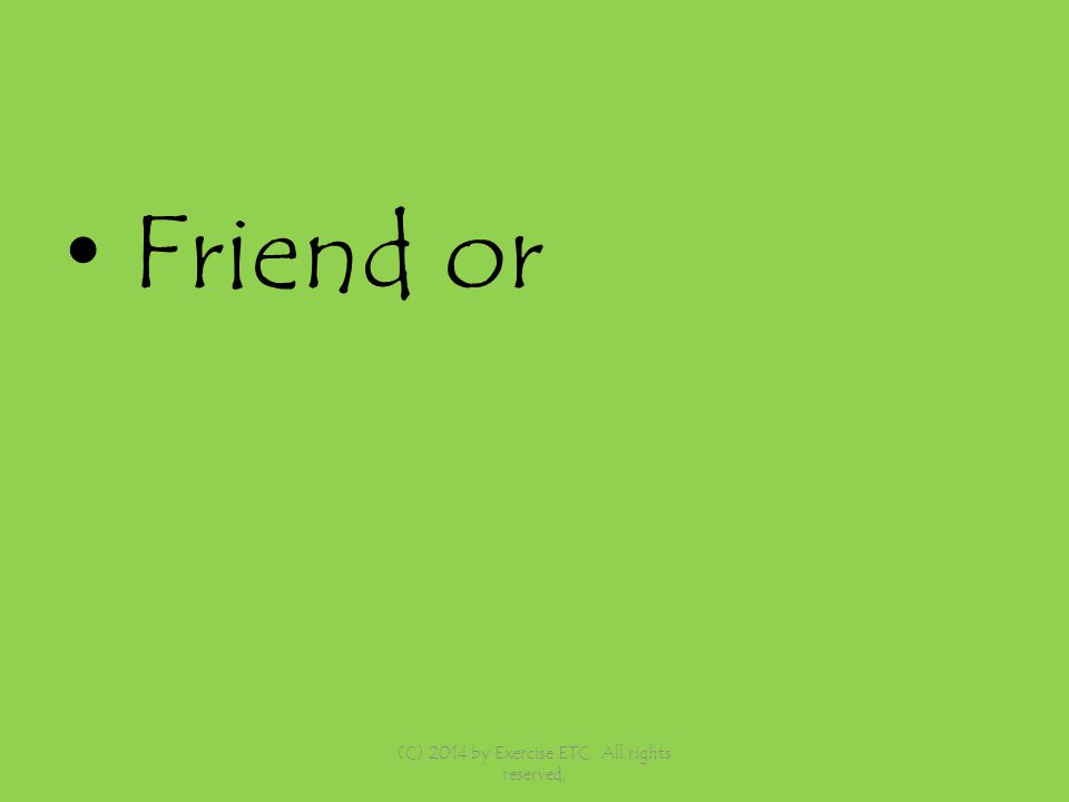 Friend or (C) 2014 by Exercise ETC. All rights reserved,