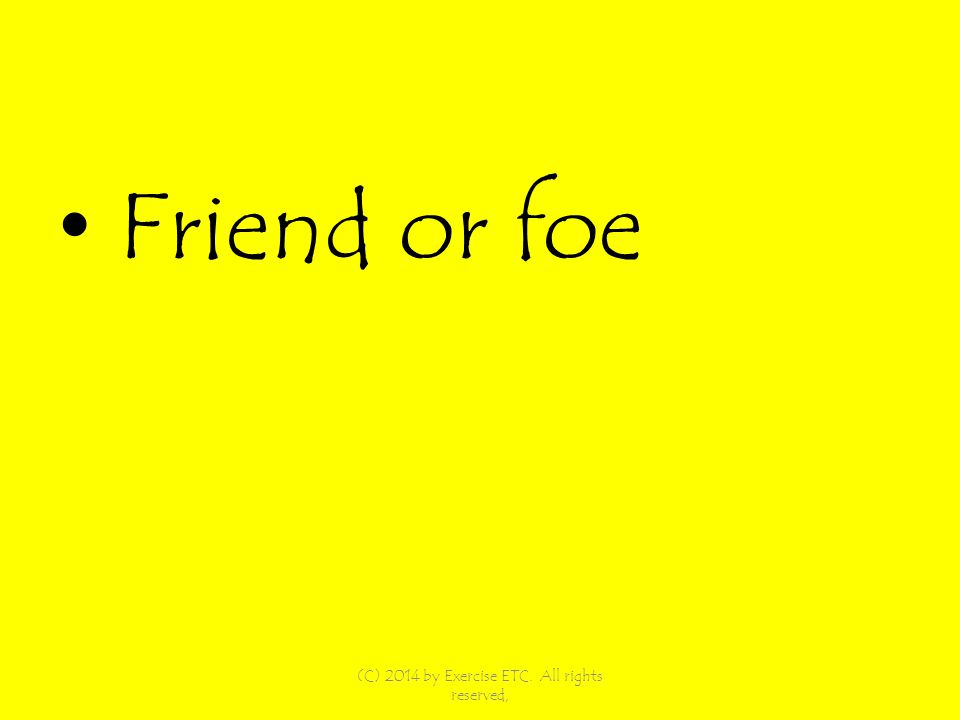 Friend or foe (C) 2014 by Exercise ETC. All rights reserved,