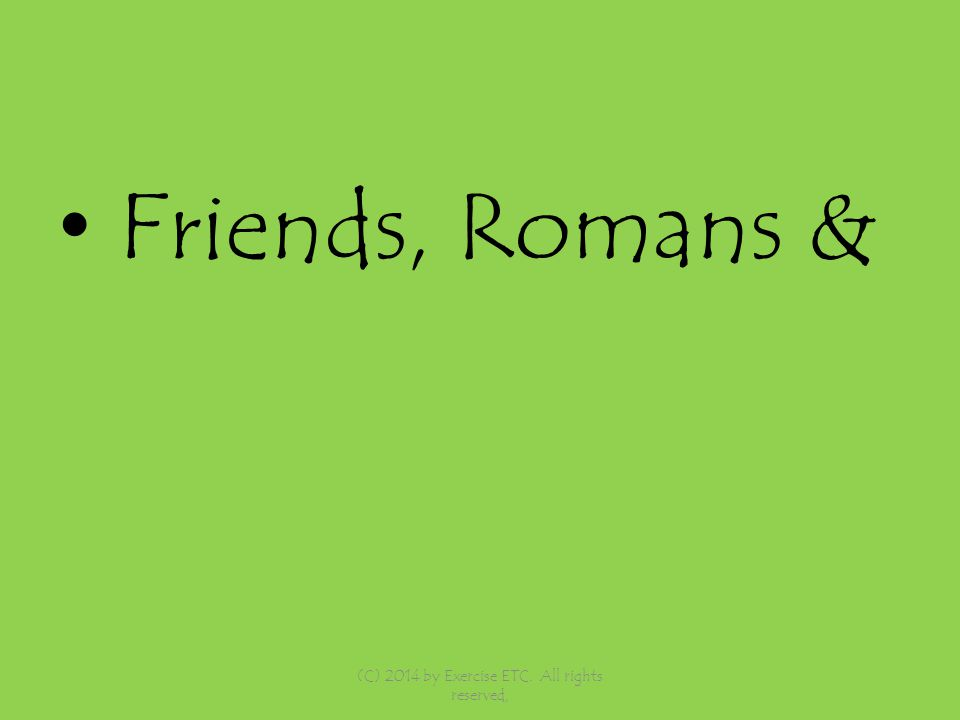 Friends, Romans & (C) 2014 by Exercise ETC. All rights reserved,