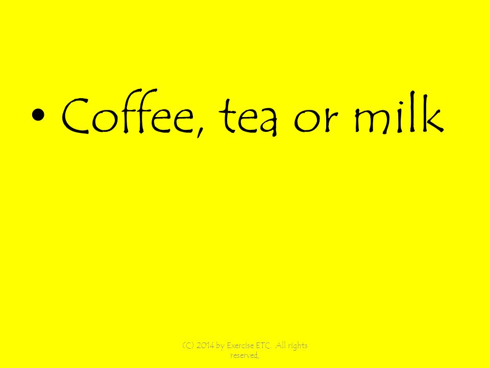 Coffee, tea or milk (C) 2014 by Exercise ETC. All rights reserved,