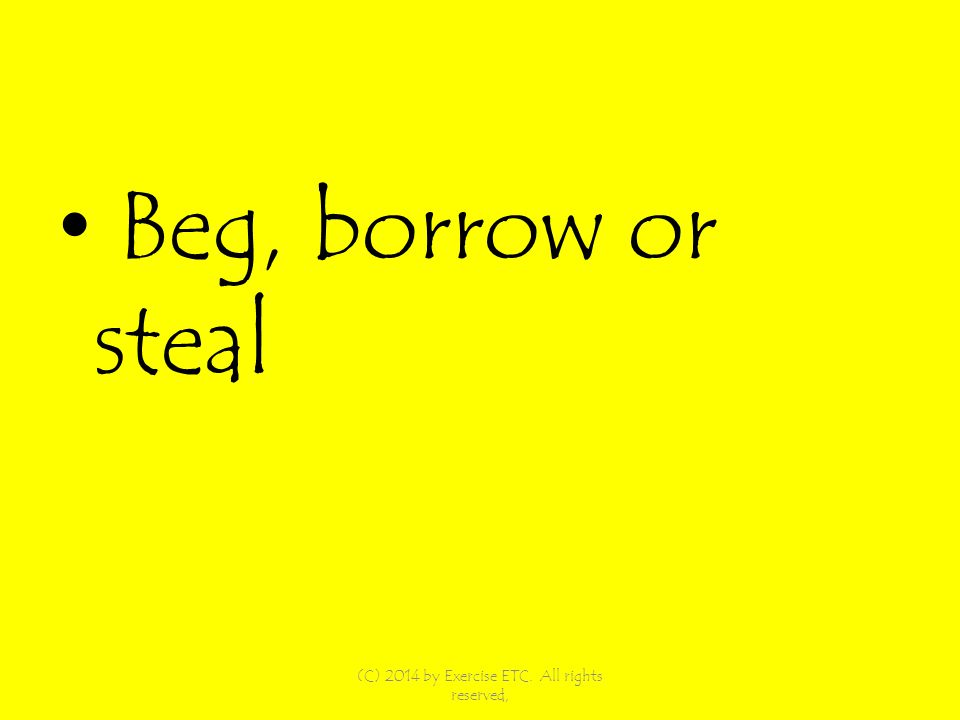 Beg, borrow or steal (C) 2014 by Exercise ETC. All rights reserved,