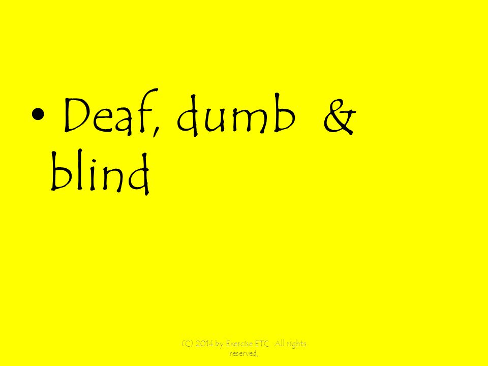 Deaf, dumb & blind (C) 2014 by Exercise ETC. All rights reserved,