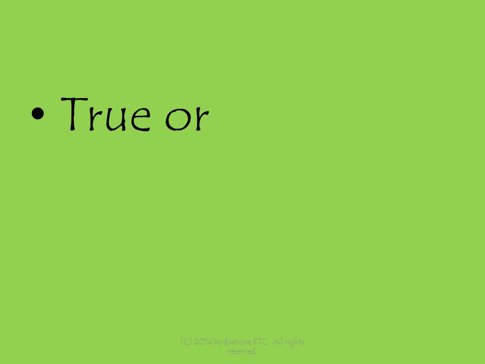 True or (C) 2014 by Exercise ETC. All rights reserved,