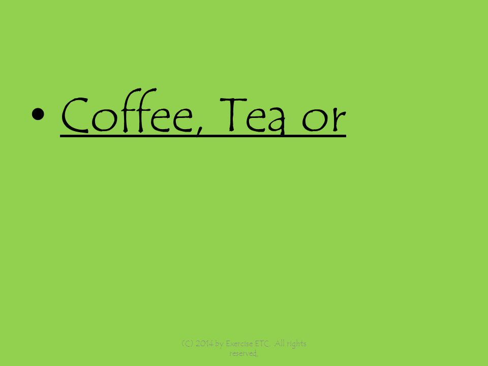 Coffee, Tea or (C) 2014 by Exercise ETC. All rights reserved,