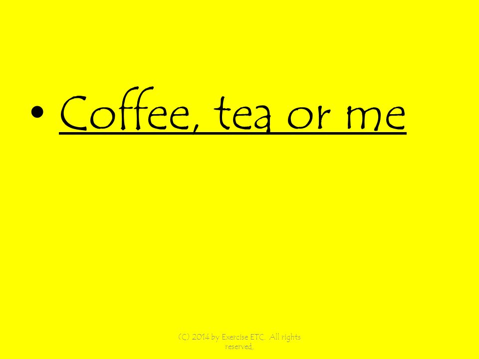 Coffee, tea or me (C) 2014 by Exercise ETC. All rights reserved,