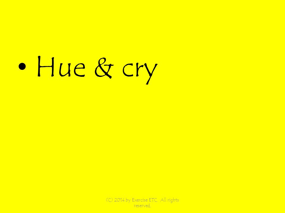 Hue & cry (C) 2014 by Exercise ETC. All rights reserved,