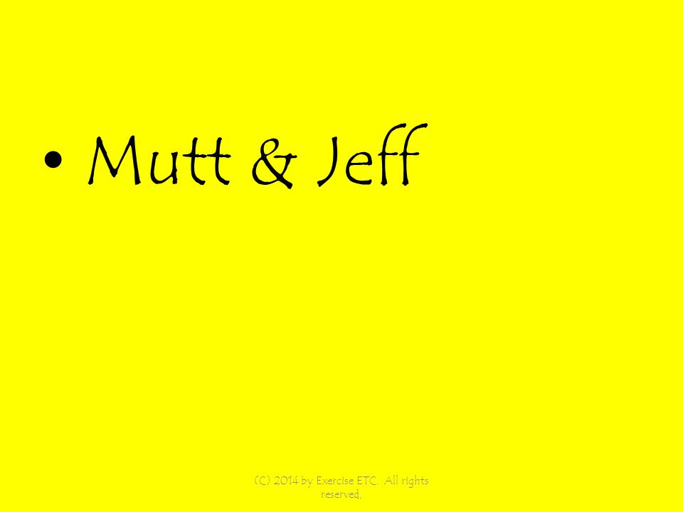 Mutt & Jeff (C) 2014 by Exercise ETC. All rights reserved,