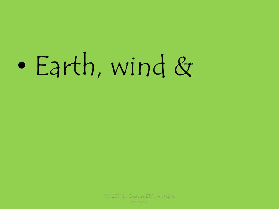 Earth, wind & (C) 2014 by Exercise ETC. All rights reserved,
