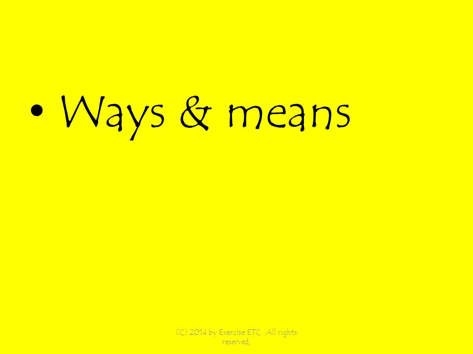 Ways & means (C) 2014 by Exercise ETC. All rights reserved,