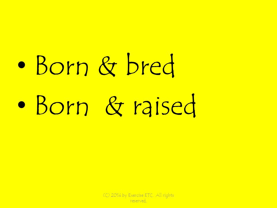 Born & bred Born & raised (C) 2014 by Exercise ETC. All rights reserved,