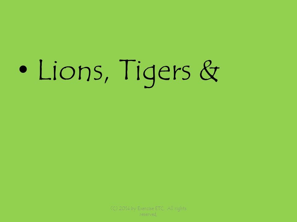 Lions, Tigers & (C) 2014 by Exercise ETC. All rights reserved,