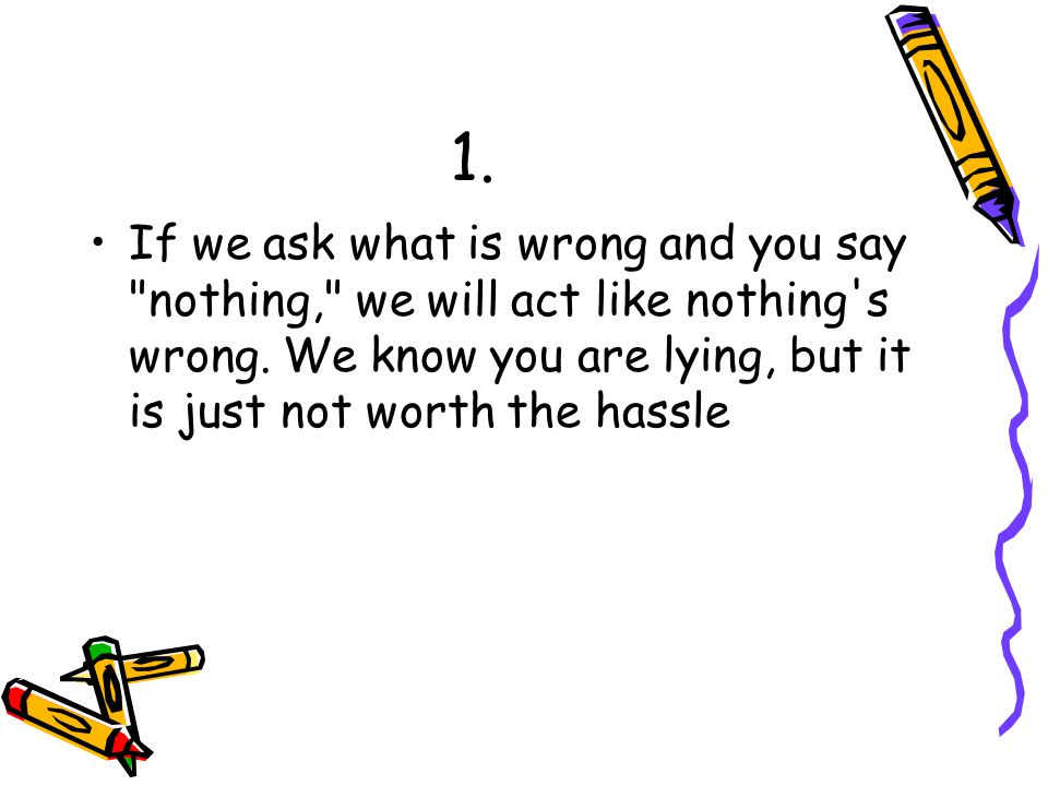 1. If we ask what is wrong and you say nothing, we will act like nothing s wrong.