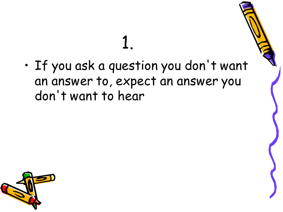 1. If you ask a question you don t want an answer to, expect an answer you don t want to hear