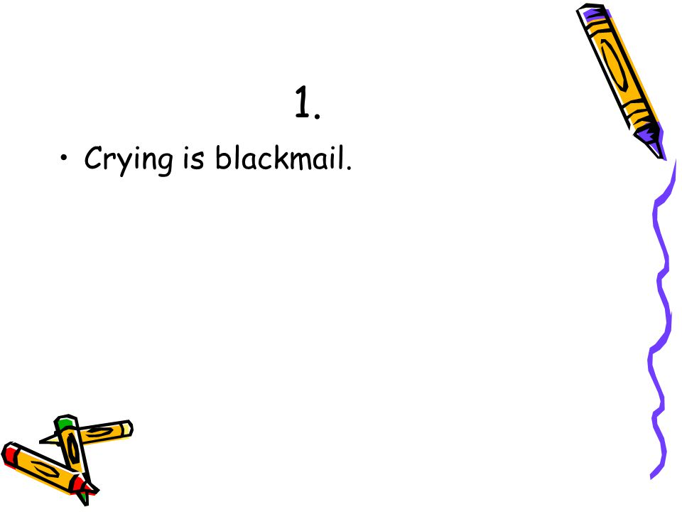 1. Crying is blackmail.