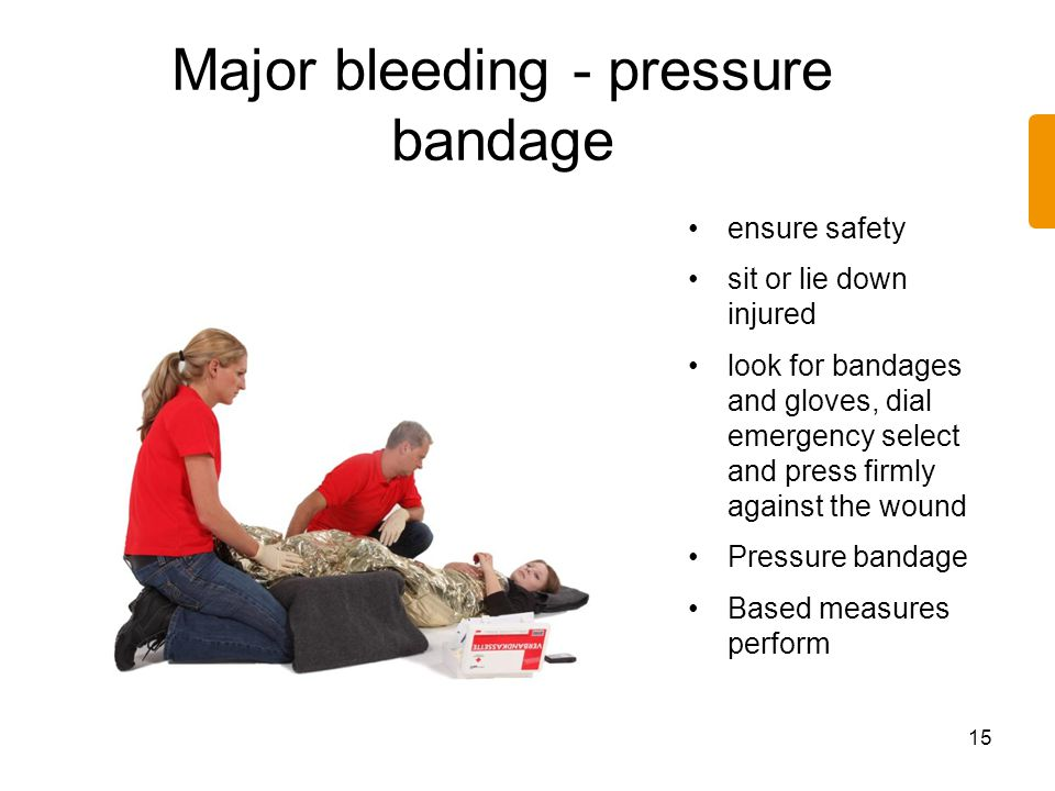 Major bleeding - pressure bandage 15 ensure safety sit or lie down injured look for bandages and gloves, dial emergency select and press firmly agains