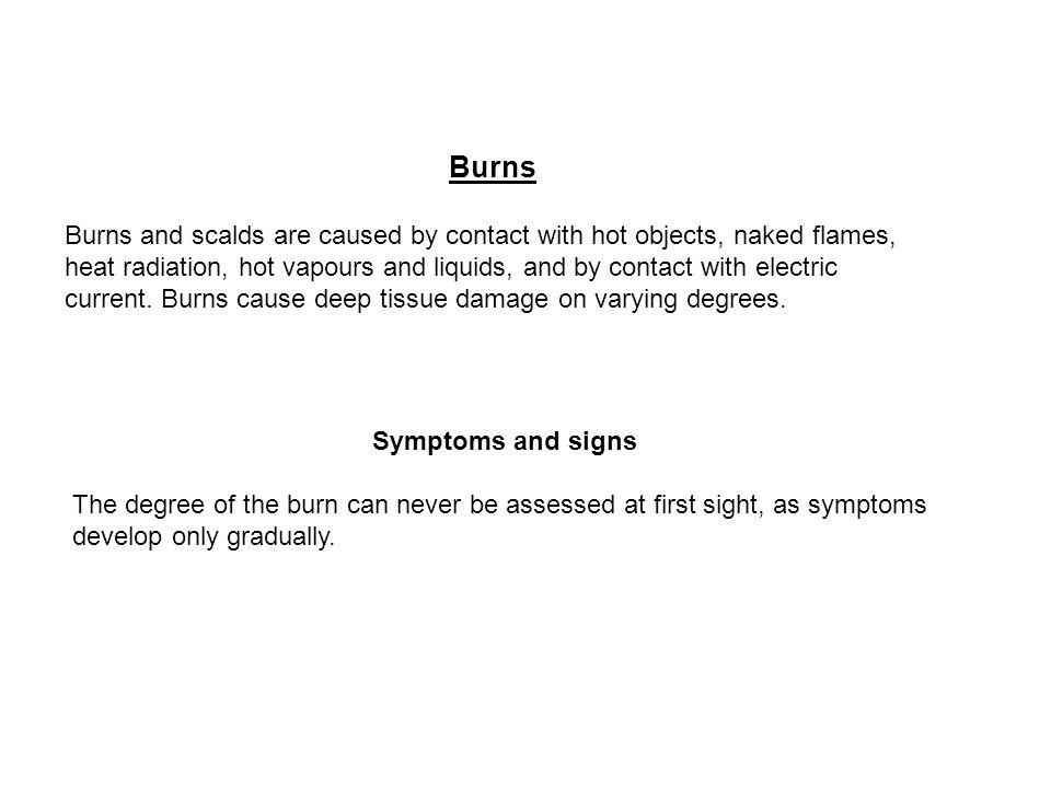 Burns Burns and scalds are caused by contact with hot objects, naked flames, heat radiation, hot vapours and liquids, and by contact with electric cur