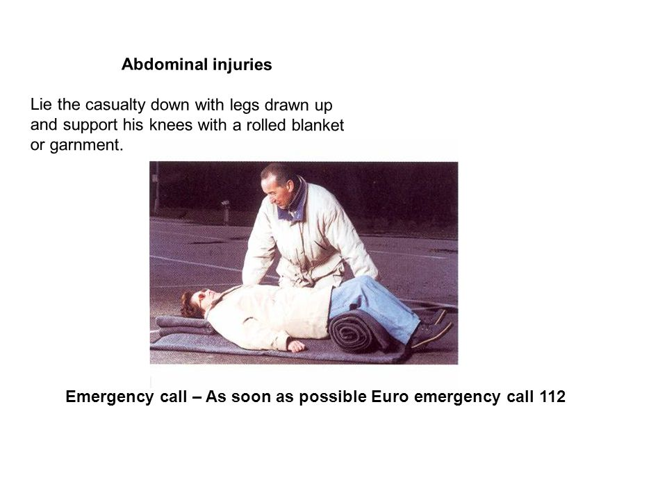 Abdominal injuries Lie the casualty down with legs drawn up and support his knees with a rolled blanket or garnment. Emergency call – As soon as possi