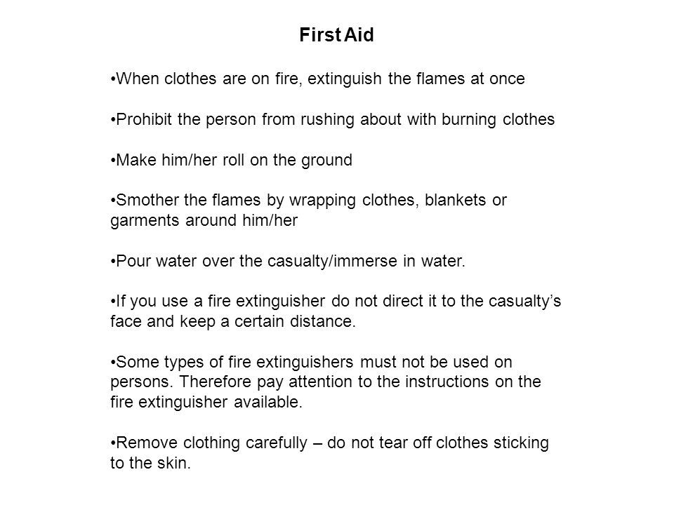 First Aid When clothes are on fire, extinguish the flames at once Prohibit the person from rushing about with burning clothes Make him/her roll on the