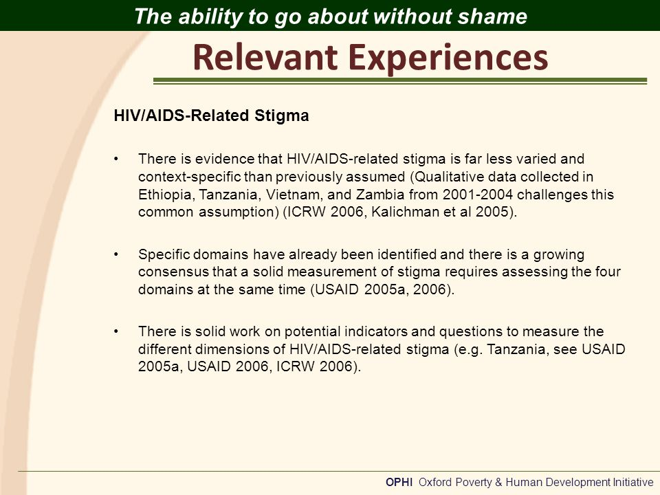 Relevant Experiences OPHI Oxford Poverty & Human Development Initiative The ability to go about without shame HIV/AIDS-Related Stigma There is evidence that HIV/AIDS-related stigma is far less varied and context-specific than previously assumed (Qualitative data collected in Ethiopia, Tanzania, Vietnam, and Zambia from 2001-2004 challenges this common assumption) (ICRW 2006, Kalichman et al 2005).