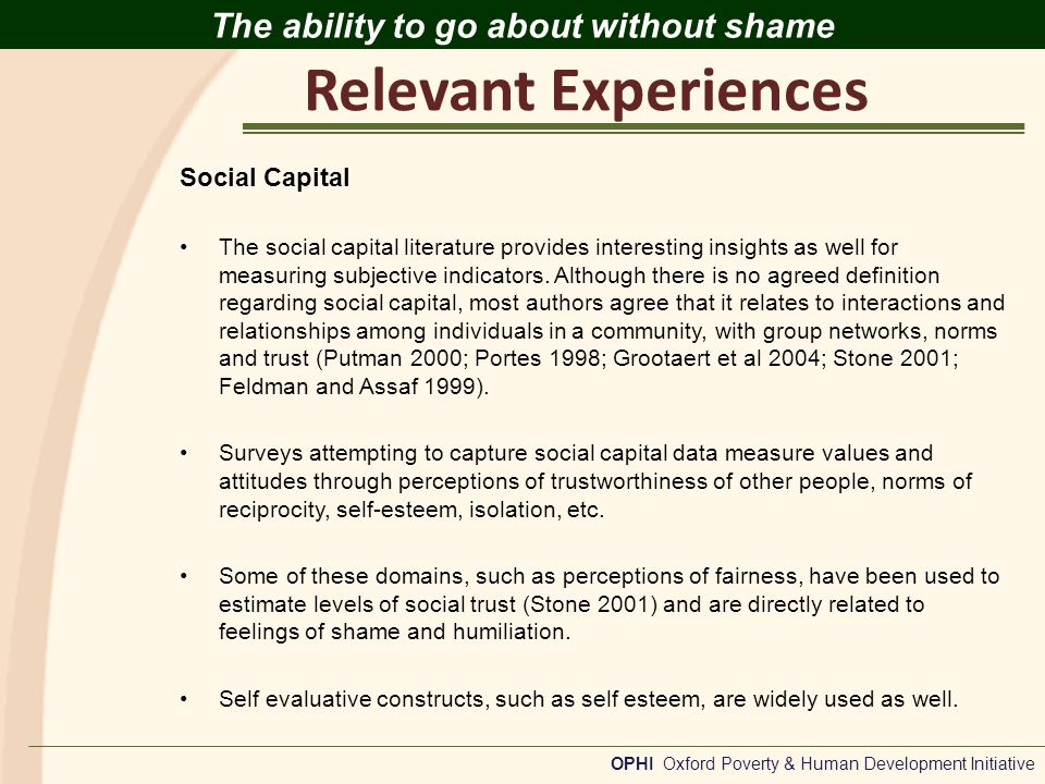 Relevant Experiences OPHI Oxford Poverty & Human Development Initiative The ability to go about without shame Social Capital The social capital literature provides interesting insights as well for measuring subjective indicators.