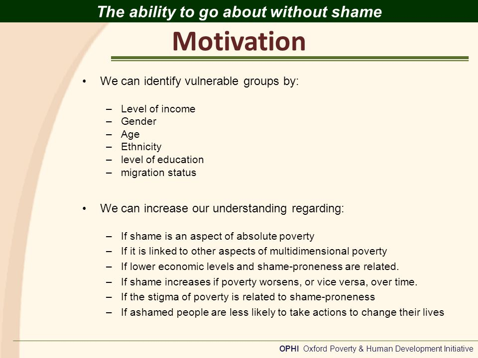 Motivation OPHI Oxford Poverty & Human Development Initiative The ability to go about without shame We can identify vulnerable groups by: –Level of income –Gender –Age –Ethnicity –level of education –migration status We can increase our understanding regarding: –If shame is an aspect of absolute poverty –If it is linked to other aspects of multidimensional poverty –If lower economic levels and shame-proneness are related.
