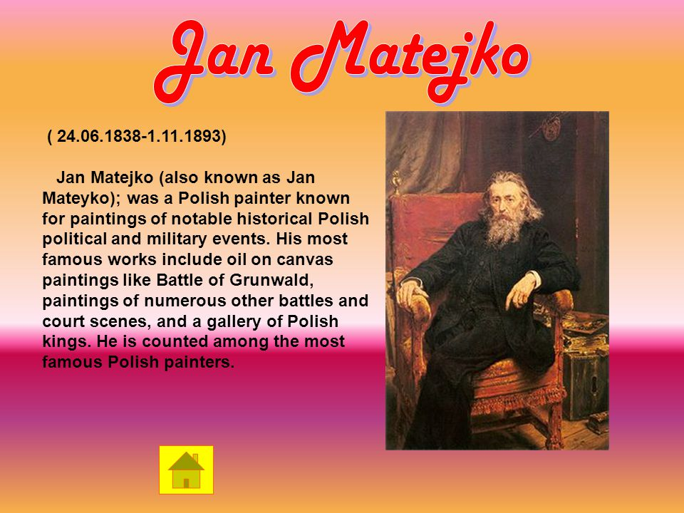 ( ) Jan Matejko (also known as Jan Mateyko); was a Polish painter known for paintings of notable historical Polish political and military events.