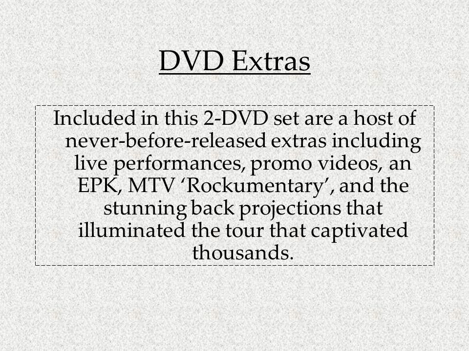 DVD Extras Included in this 2-DVD set are a host of never-before-released extras including live performances, promo videos, an EPK, MTV Rockumentary, and the stunning back projections that illuminated the tour that captivated thousands.