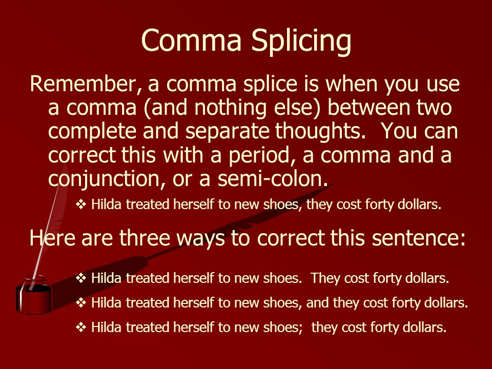 Comma Splicing Remember, a comma splice is when you use a comma (and nothing else) between two complete and separate thoughts.