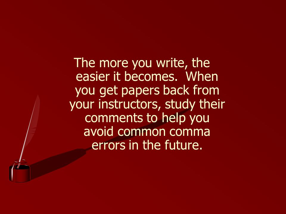 The more you write, the easier it becomes.