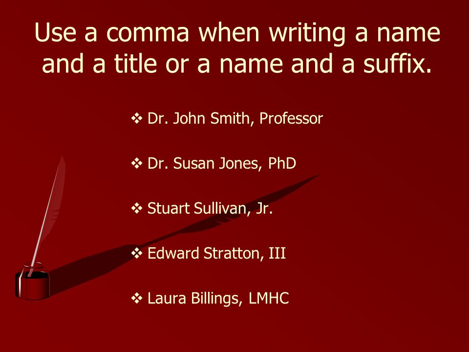 Use a comma when writing a name and a title or a name and a suffix. Dr. John Smith, Professor Dr. Susan Jones, PhD Stuart Sullivan, Jr. Edward Stratto