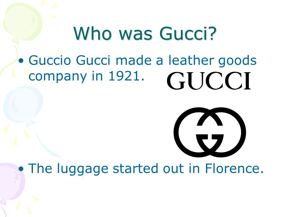 Who was Gucci. Guccio Gucci made a leather goods company in 1921.
