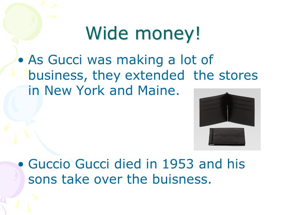 Wide money. As Gucci was making a lot of business, they extended the stores in New York and Maine.