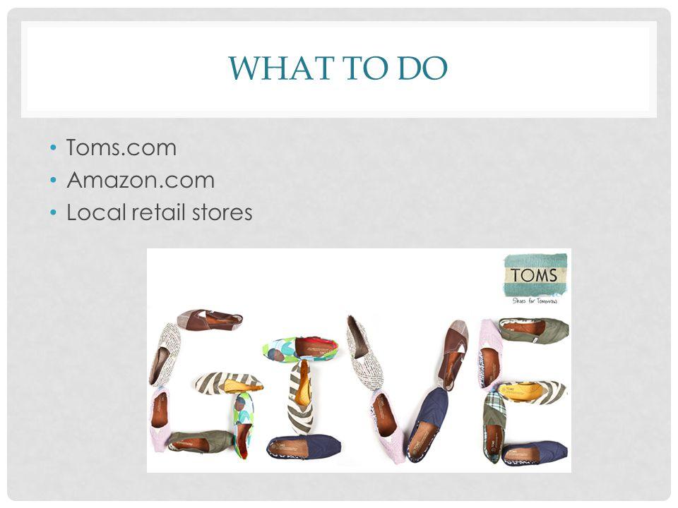 WHAT TO DO Toms.com Amazon.com Local retail stores