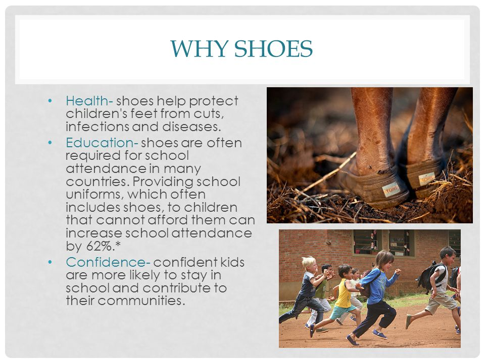 WHY SHOES Health- shoes help protect children's feet from cuts, infections and diseases. Education- shoes are often required for school attendance in