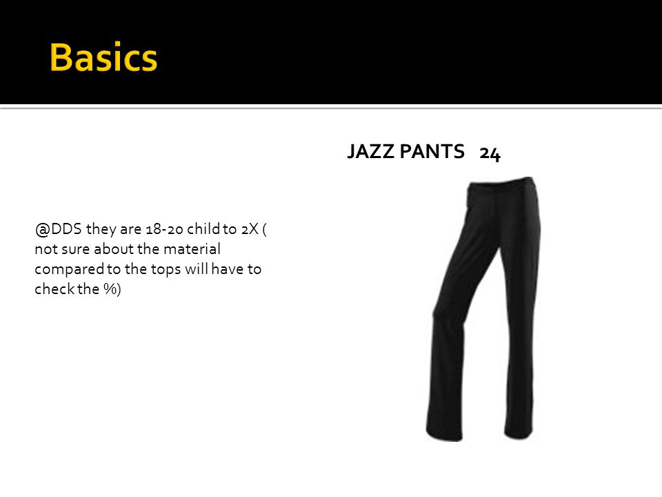 JAZZ PANTS24 @DDS they are 18-20 child to 2X ( not sure about the material compared to the tops will have to check the %)