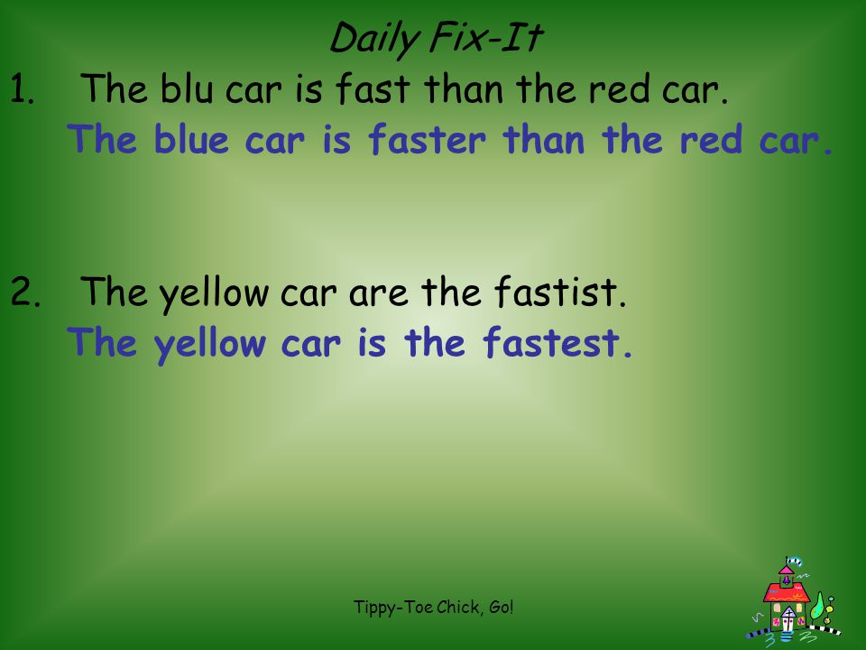 Tippy-Toe Chick, Go! Daily Fix-It 1. The blu car is fast than the red car. 2. The yellow car are the fastist.