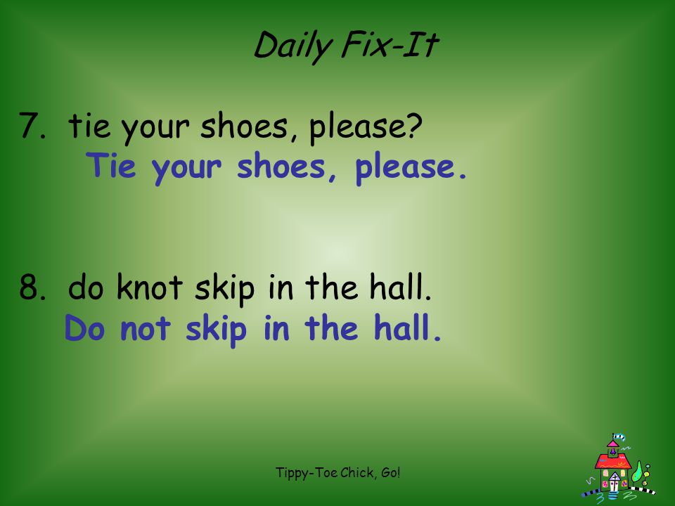 Tippy-Toe Chick, Go! Daily Fix-It 7. tie your shoes, please? 8. do knot skip in the hall.