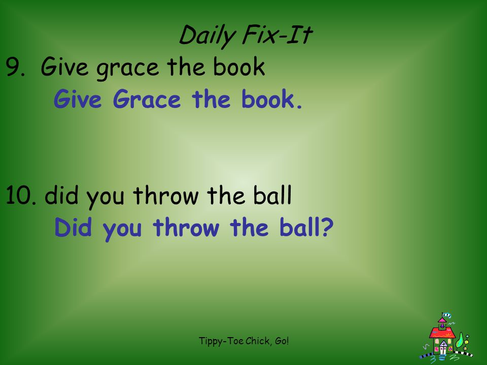Tippy-Toe Chick, Go! Daily Fix-It 9. Give grace the book 10. did you throw the ball