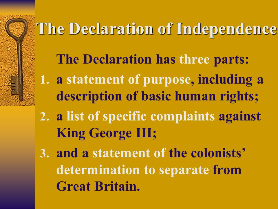 The Declaration of Independence The Declaration has three parts: 1. a statement of purpose, including a description of basic human rights; 2. a list o