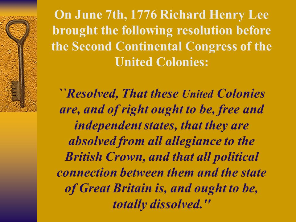 On June 7th, 1776 Richard Henry Lee brought the following resolution before the Second Continental Congress of the United Colonies: ``Resolved, That t
