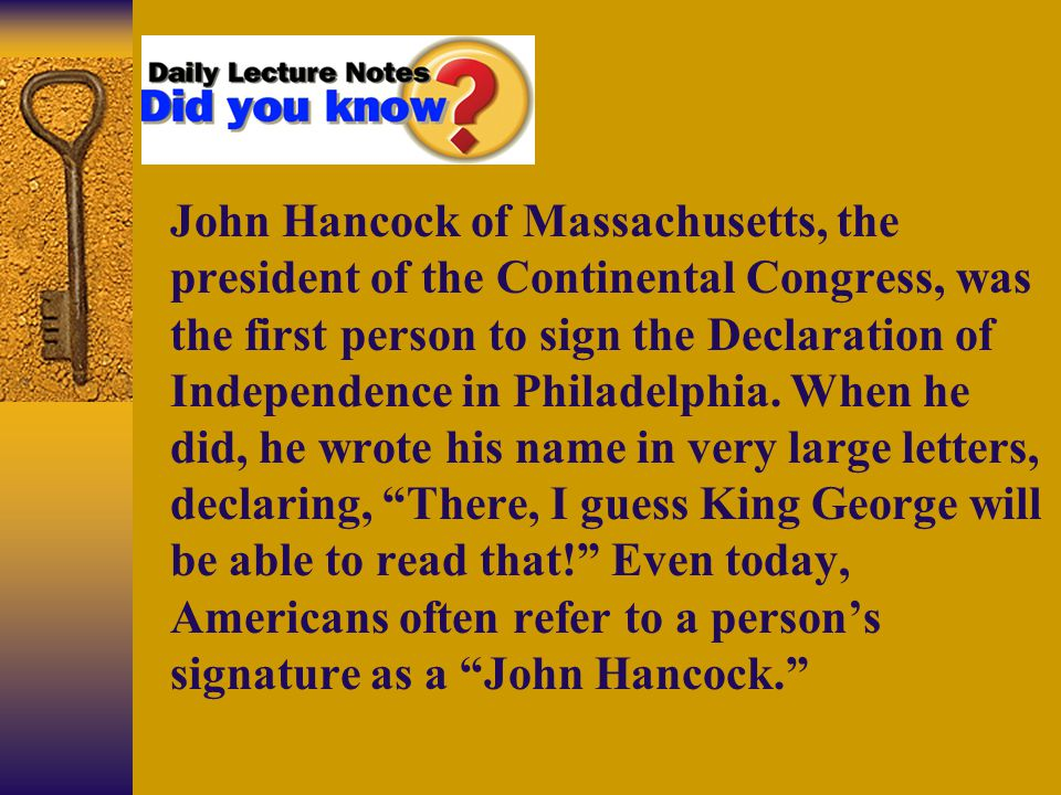 Section 2-1 John Hancock of Massachusetts, the president of the Continental Congress, was the first person to sign the Declaration of Independence in