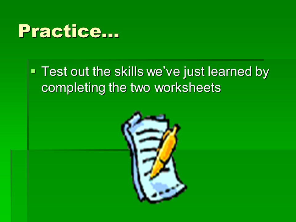 Practice… Test out the skills weve just learned by completing the two worksheets Test out the skills weve just learned by completing the two worksheet
