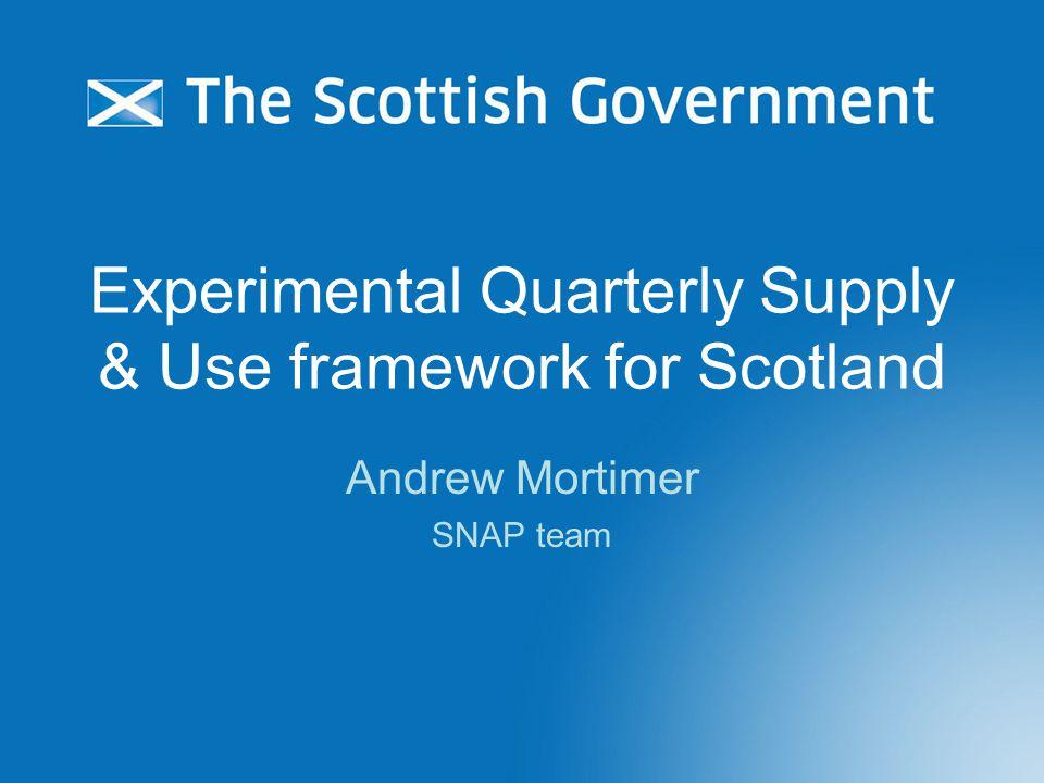 Experimental Quarterly Supply & Use framework for Scotland Andrew Mortimer SNAP team