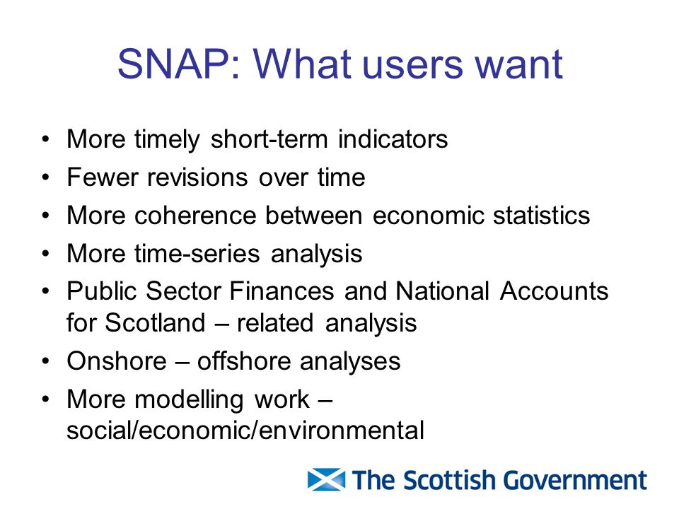 SNAP: What users want More timely short-term indicators Fewer revisions over time More coherence between economic statistics More time-series analysis Public Sector Finances and National Accounts for Scotland – related analysis Onshore – offshore analyses More modelling work – social/economic/environmental