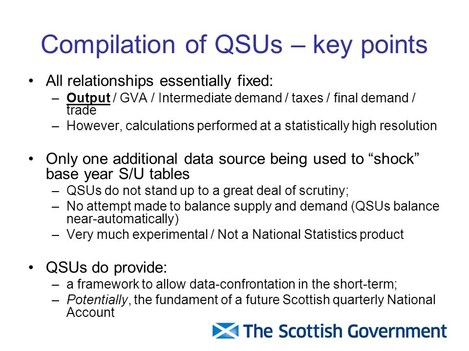 Compilation of QSUs – key points All relationships essentially fixed: –Output / GVA / Intermediate demand / taxes / final demand / trade –However, calculations performed at a statistically high resolution Only one additional data source being used to shock base year S/U tables –QSUs do not stand up to a great deal of scrutiny; –No attempt made to balance supply and demand (QSUs balance near-automatically) –Very much experimental / Not a National Statistics product QSUs do provide: –a framework to allow data-confrontation in the short-term; –Potentially, the fundament of a future Scottish quarterly National Account