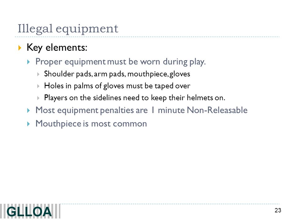 23 Illegal equipment Key elements: Proper equipment must be worn during play.