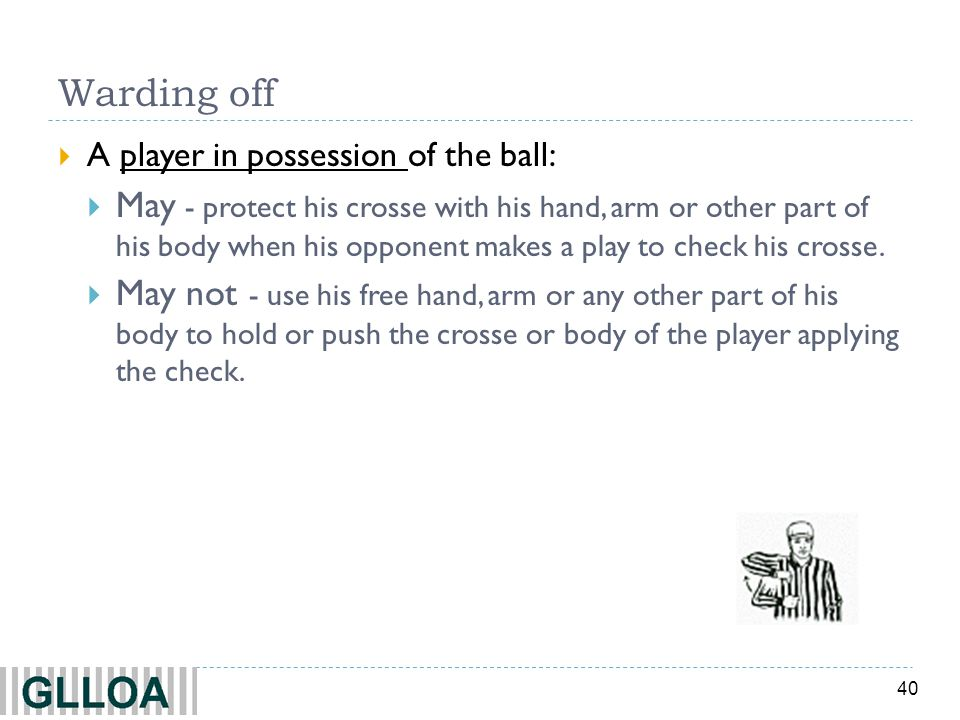 40 Warding off A player in possession of the ball: May - protect his crosse with his hand, arm or other part of his body when his opponent makes a play to check his crosse.