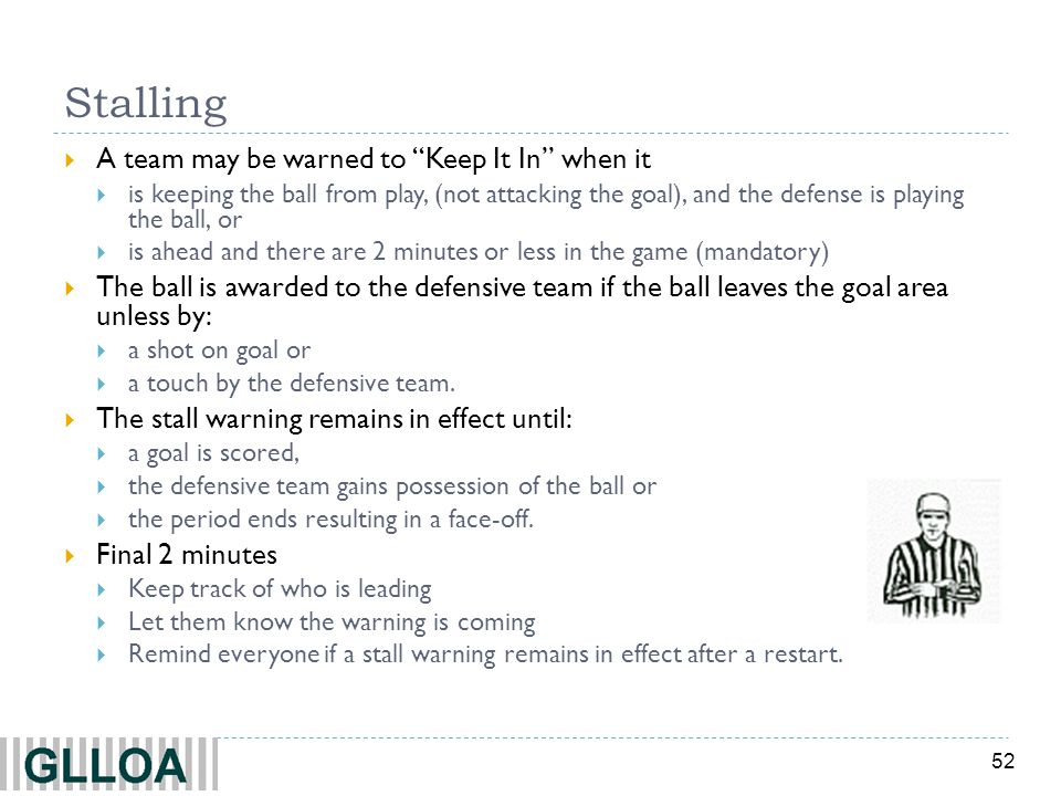 52 Stalling A team may be warned to Keep It In when it is keeping the ball from play, (not attacking the goal), and the defense is playing the ball, or is ahead and there are 2 minutes or less in the game (mandatory) The ball is awarded to the defensive team if the ball leaves the goal area unless by: a shot on goal or a touch by the defensive team.